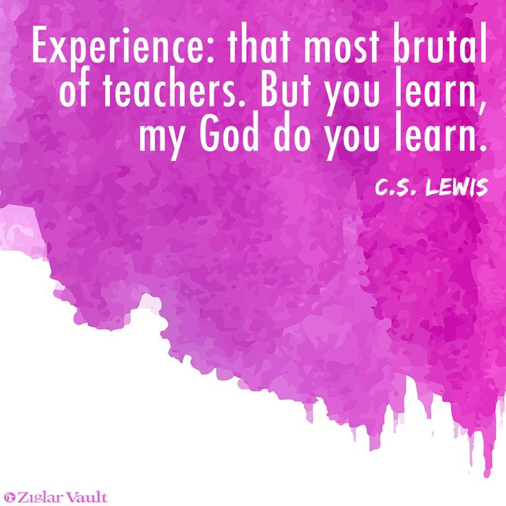 Experience: that most brutal of teachers. But you learn, my God do you learn. - C.S. Lewis