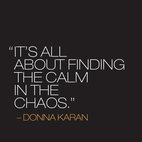 It's all about finding the calm in the chaos. - Donna Karan