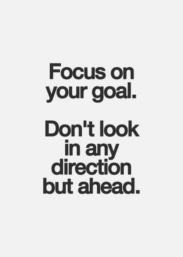 Focus on your goal. Don't look in any direction but ahead.