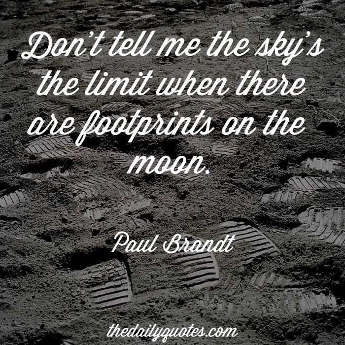 Don't tell me the sky's the limit when there are footprints on the moon. - Paul Brandt