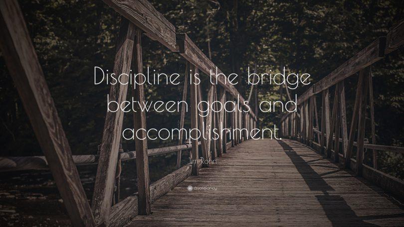 Discipline is the bridge between goals and accomplishment. - Jim Rohn