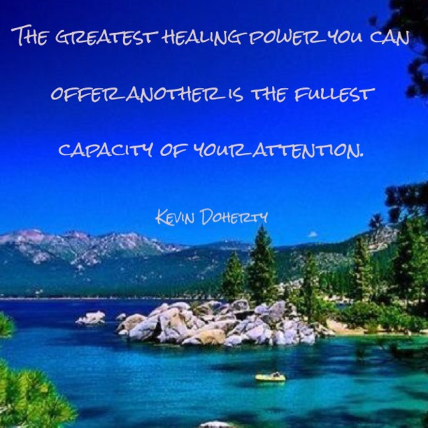 The greatest healing power you can offer another is the fullest capacity of your attention. - Kevin Doherty