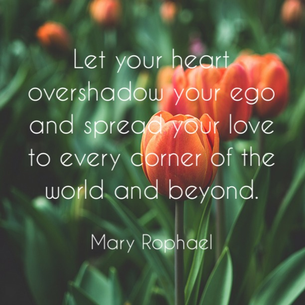 Let your heart overshadow you ego and spread your love to every corner of the world and beyond. - Mary Raphael
