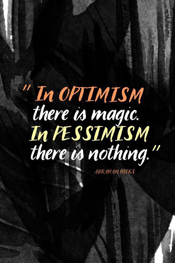 In optimism there is magic. In pessimism there is nothing. - Abraham Hicks