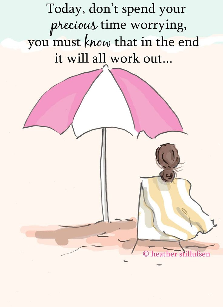 Today, don't spend your precious time worrying, you must know that in the end it will all work out.