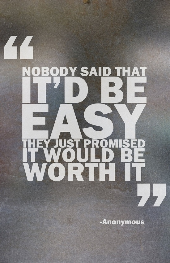 Nobody said that it'd be easy. They just promised it would be worth it.