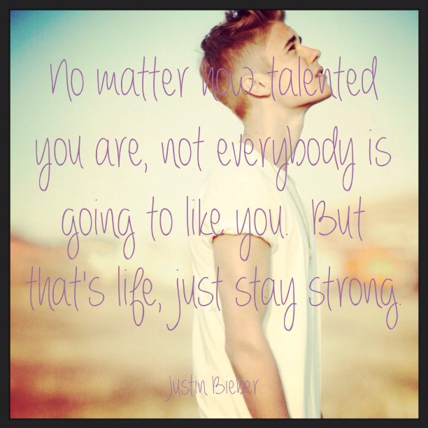 No matter how talented you are, not everybody is going to like you. But that's life, just stay strong. - Justin Bieber