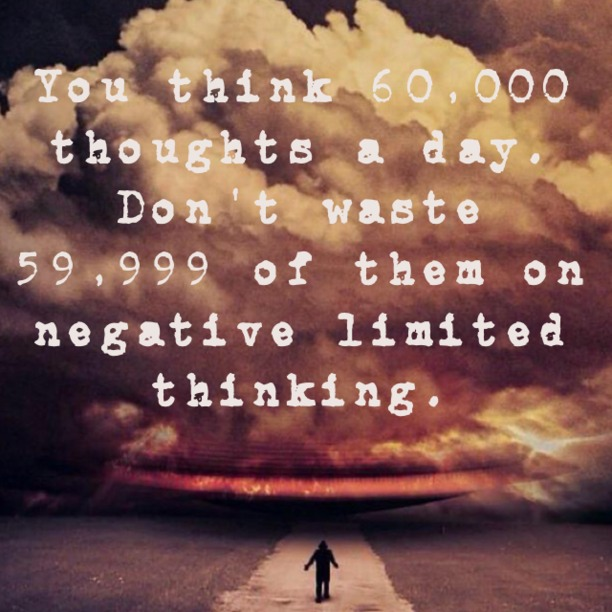 You think 60,000 thoughts a day. Don't waste 59,999 of them on negative, limited thinking.