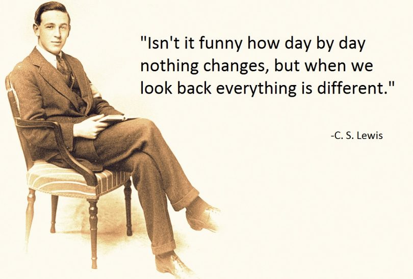 Isn't it funny how day by day nothing changes, but when we look back everything is different. - C.S. Lewis