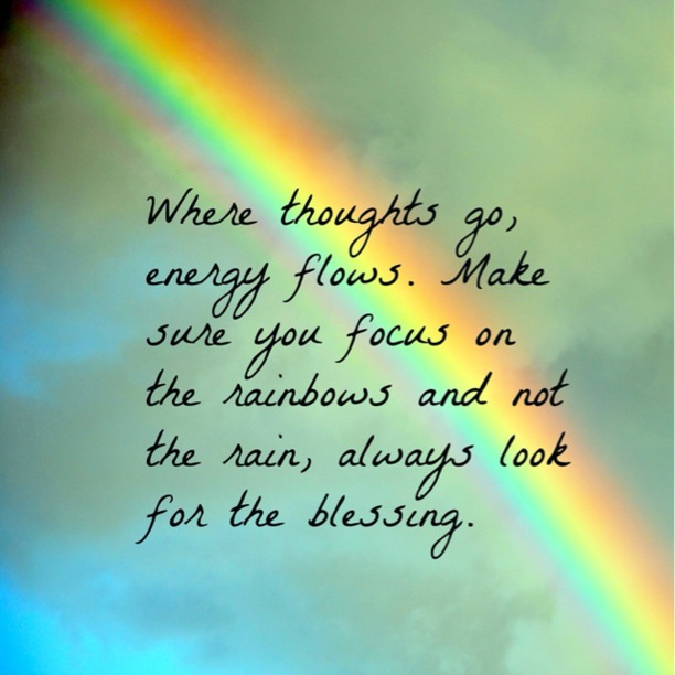 Where thoughts go, energy flows. Make sure you focus on the rainbows and not the rain, always look for the blessing.