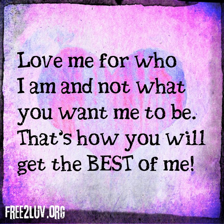 Love me for who I am and not what you want me to be. That's how you will get the best of me!