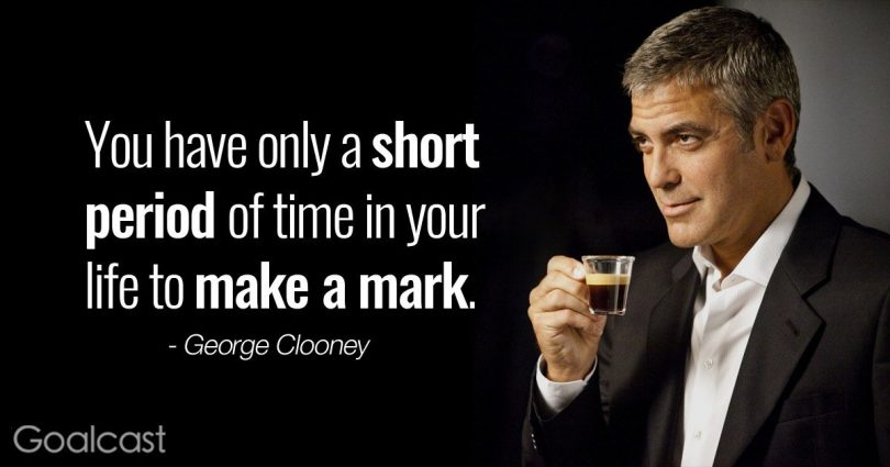 You have only a short period of time in your life to make a mark. - George Clooney