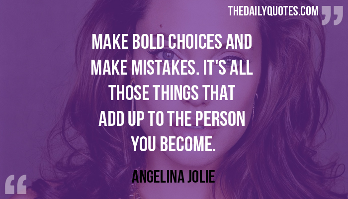 Make bold choices and make mistakes. It's all those things that add up to the person you become. - Angelina Jolie