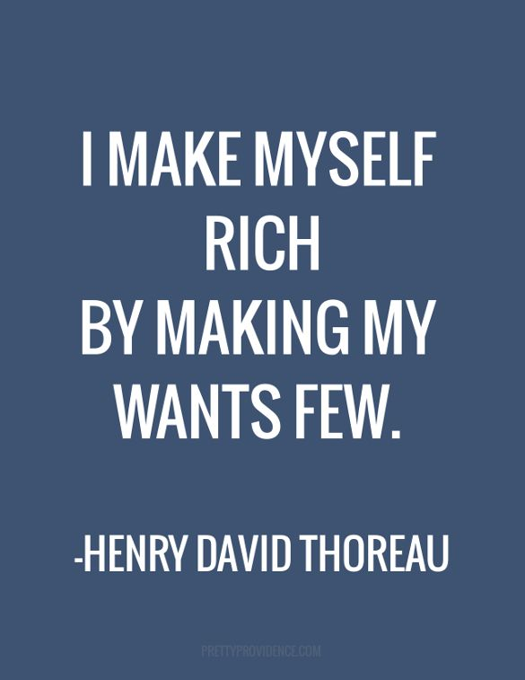 I make myself rich by making my wants few. - Henry David Thoreau