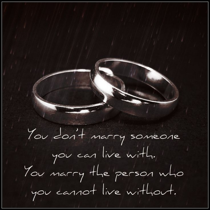 You don't marry someone you can live with. You marry the person who you cannot live without.