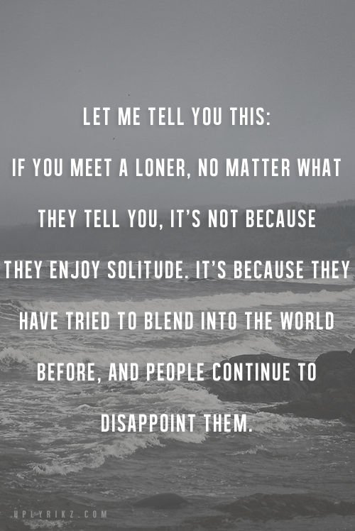 Let me tell you this: If you meet a loner, no matter what they tell you, it's not because they enjoy solitude, it's because they have tried to blend into the world before, and people continue to disappoint them.