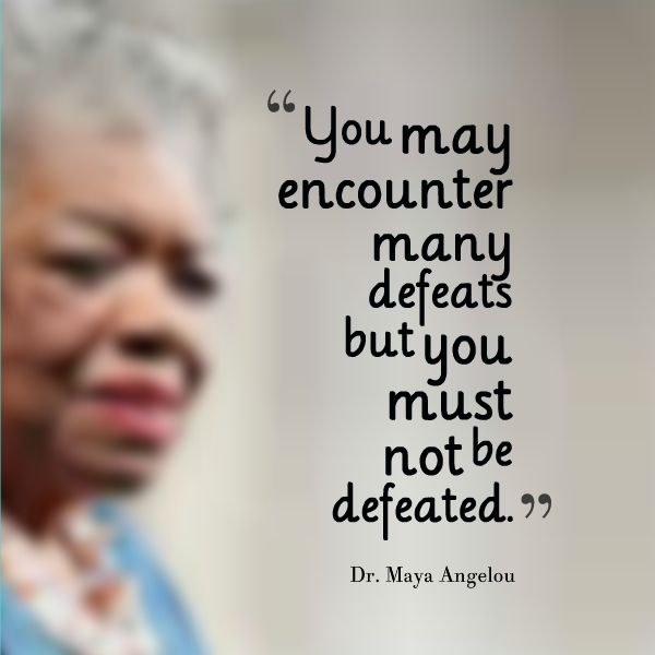 You may encounter many defeats but you must not be defeated. - Dr. Maya Angelou