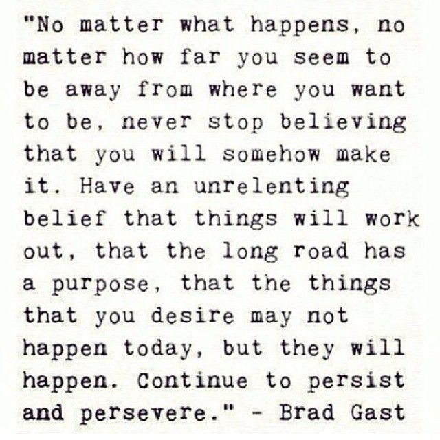 No matter what happens, no matter how far you seem to be away from where you want to be, never stop believing that you will somehow make it. Have an unrelenting belief that things will work out, that the long road has a purpose, that the things that you desire may not happen today, but they will happen. Continue to persist and persevere. - Brad Gast
