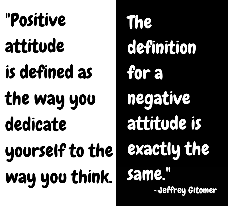 Positive attitude is defined as the way you dedicate yourself to the way you think. The definition for a negative attitude is exactly the same. - Jeffrey Gitomer
