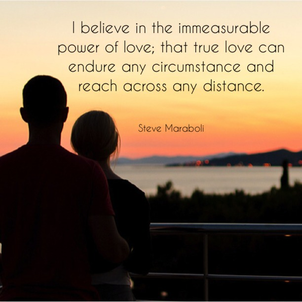 I believe in the immeasurable power of love, that true love can endure any circumstances and reach across any distance. - Steve Maraboli