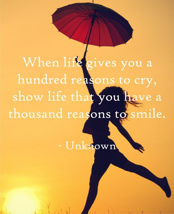 When life gives you a hundred reasons to cry, show life you have a thousand reasons to smile.