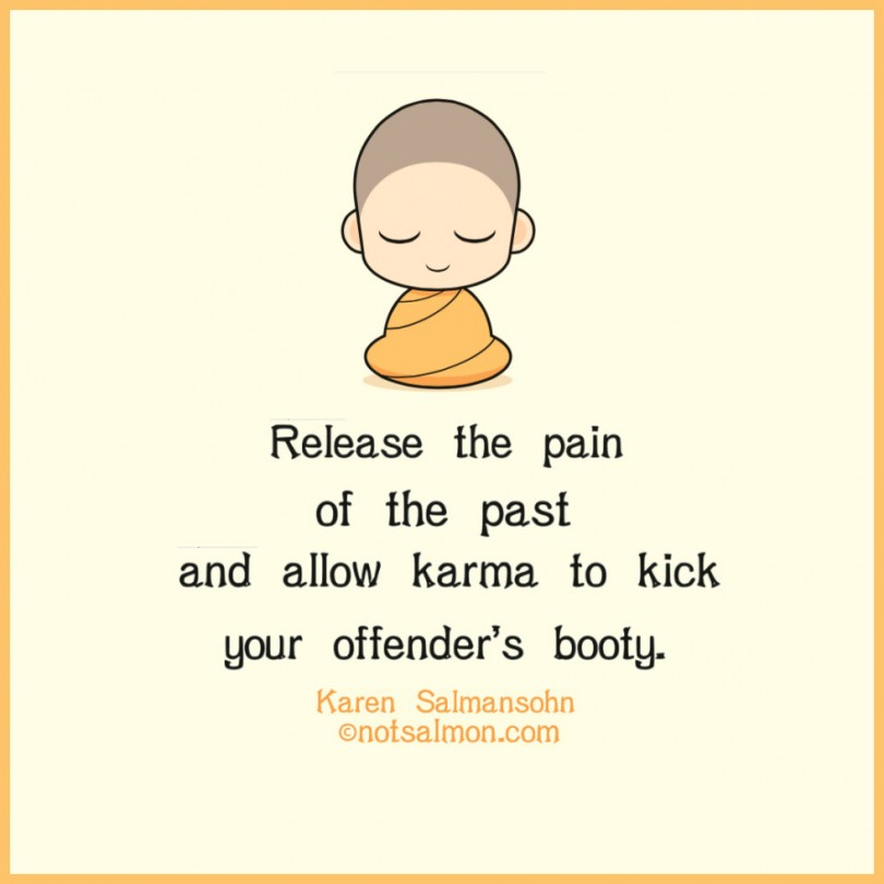 Release the pain of the past and allow karma to kick your offender's body. - Karen Salmansohn