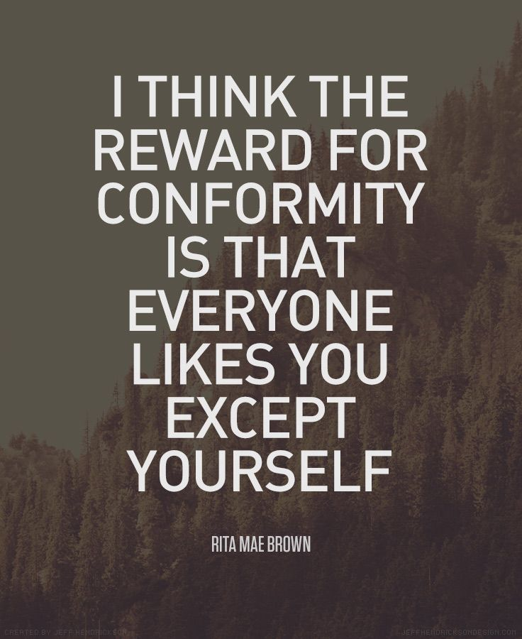 I think the reward for conformity is that everyone likes you except yourself. - Rita Mae Brown