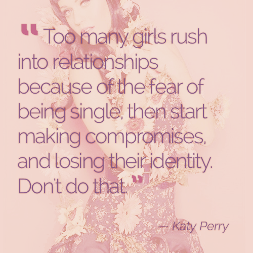 Too many girls rush into relationships because of the fear of being single, then start making compromises, and losing their identity. Don't do that. - Katy Perry