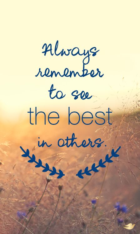 Always remember to see the best in others.
