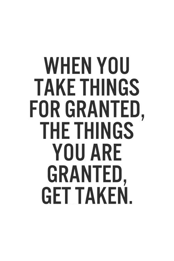 When you take things for granted, the things you are granted, get taken.