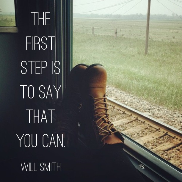 The first step is to say that you can. - Will Smith
