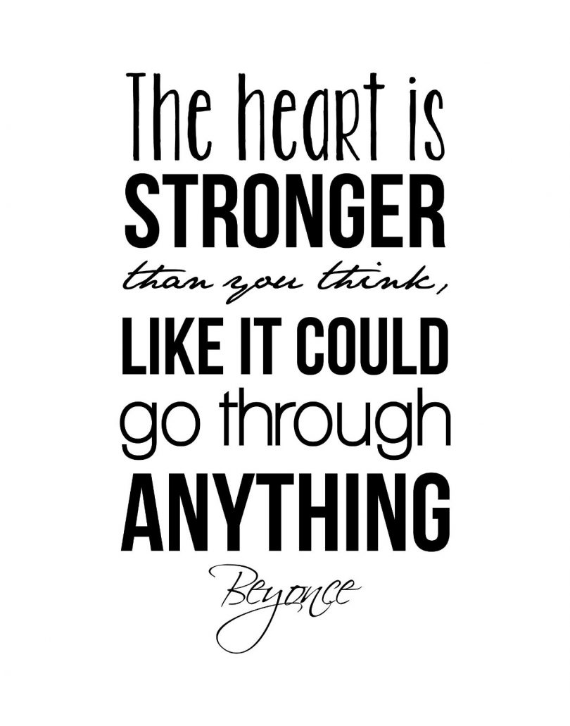 The heart is stronger than you think, like it could go through anything. - Beyoncé
