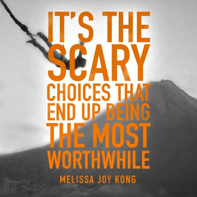 It's the scary choices that end up being the most worthwhile. - Melissa Joy Kong