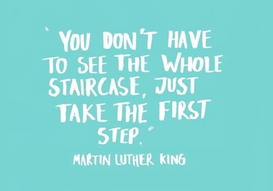 You don't have to see the whole staircase, just take the first step. – Martin Luther King