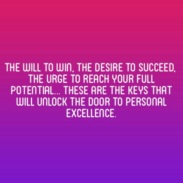 The will to win, the desire to succeed. The urge to reach your full potential… these are the keys that will unlock the door to personal excellence.