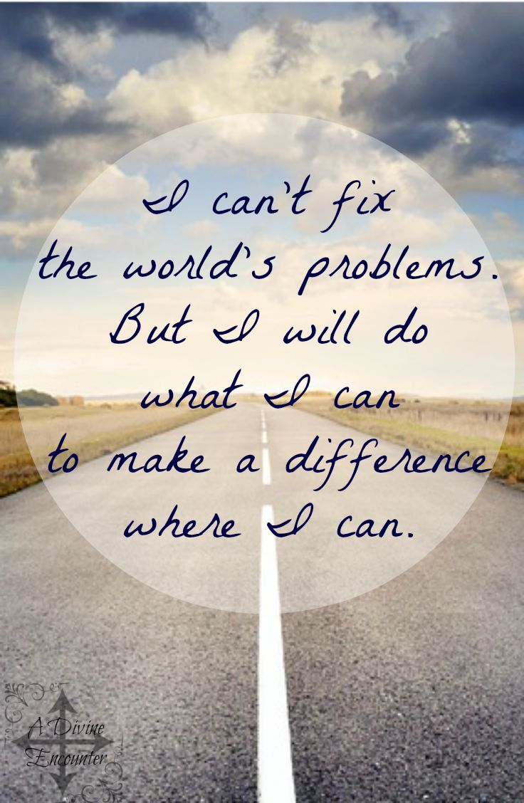 I can't fix the world's problems. But I will do what I can to make a difference where I can.