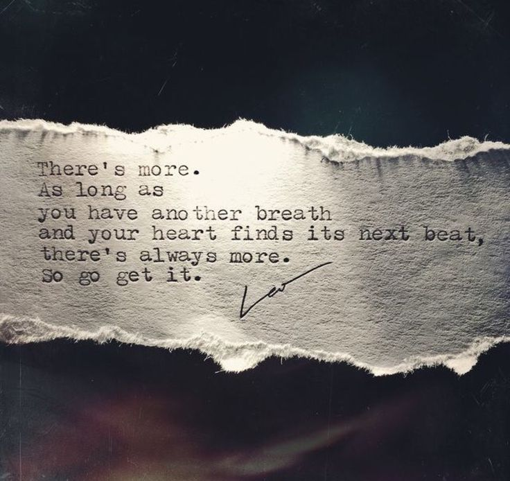 There's more. As long as you have another breath and your heart finds its next beat, there's always more. So go get it.