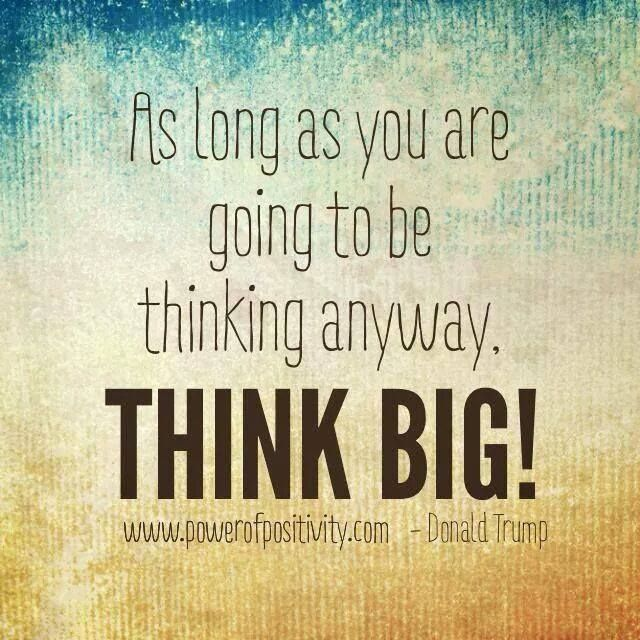 As long as you are going to be thinking anyway. Think big! - Donald Trump