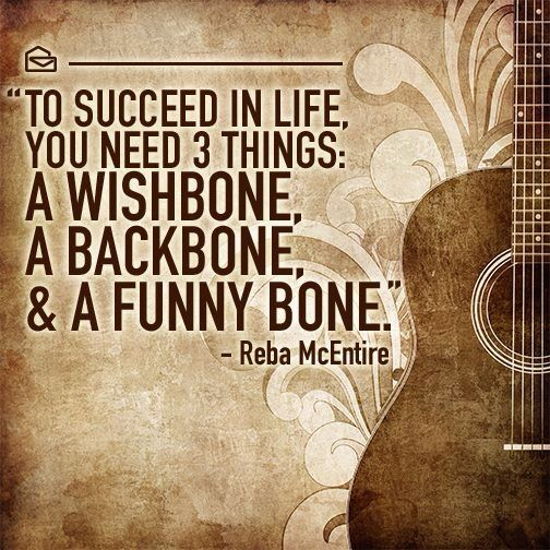To succeed in life, you need 3 things: a wishbone, a backbone, & a funny bone. - Reba McEntire