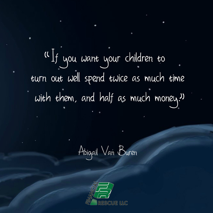 If you want you children to turn out well spend twice as much time with them, and half as much money. - Abigail Van Buren