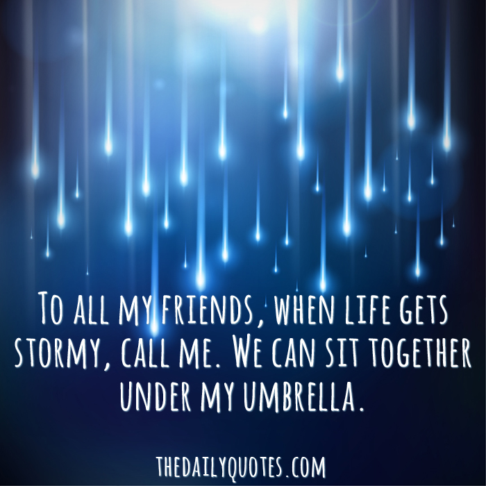 To all my friends, when life gets stormy, call me. We can sit together under my umbrella.