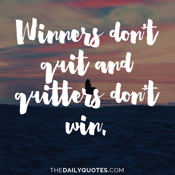Winners don't quit and quitters don't win.