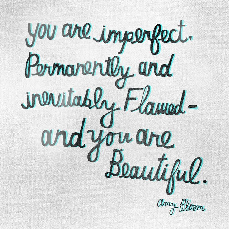 You are imperfect. Permanently and inevitably flawed, and you are beautiful. - Amy Bloom