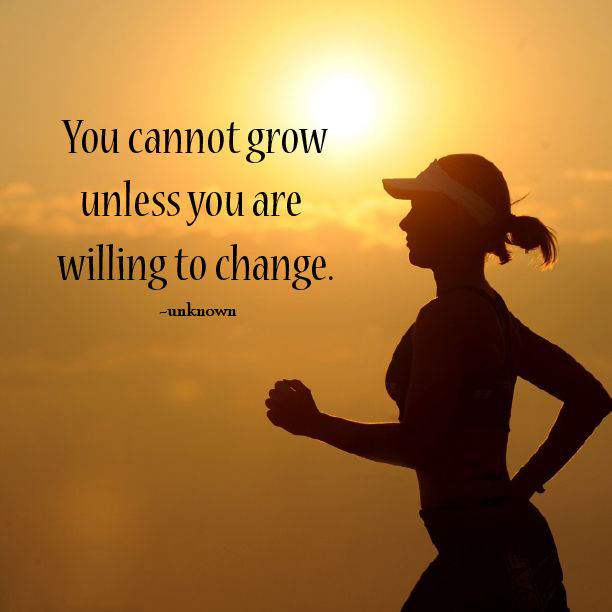 You cannot grow unless you are willing to change.