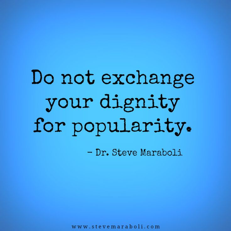 Do not exchange your dignity for popularity. - Dr. Steve Maraboli