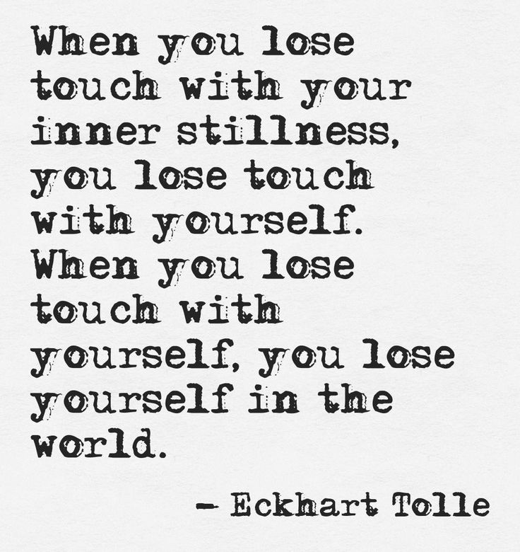When you lose touch with your inner stillness, you lose touch with yourself. When you lose touch with yourself, you lose yourself in the world. - Eckhart Tolle