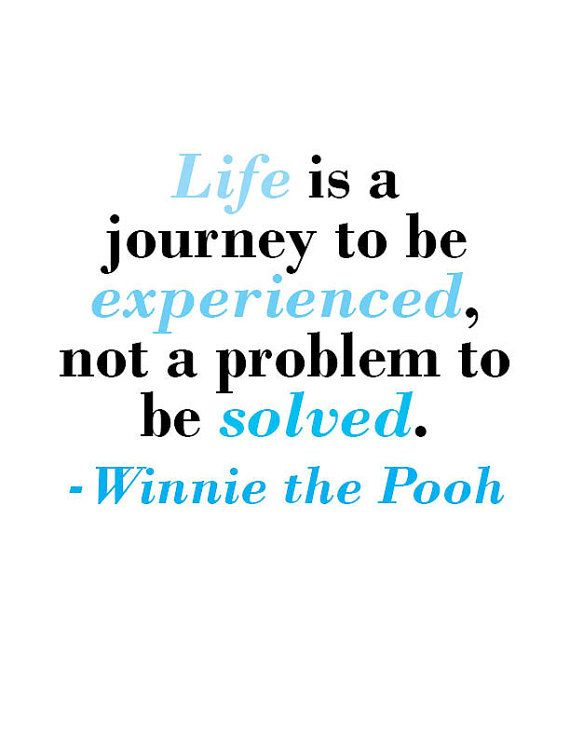 Life is a journey to be experienced, not a problem to be solved. - Winnie the Pooh