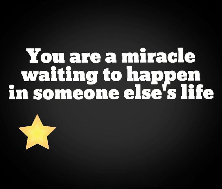 You are a miracle waiting to happen in someone else's life.