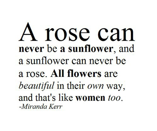 A rose can never be a sunflower, and a sunflower can never be a rose. All flowers are beautiful in their own way, and that's like woman too. - Miranda Kerr