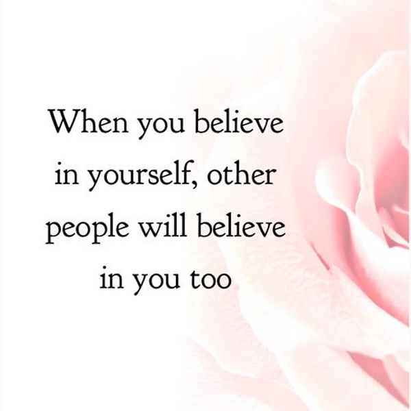 When you believe in yourself, other people will believe in you too.
